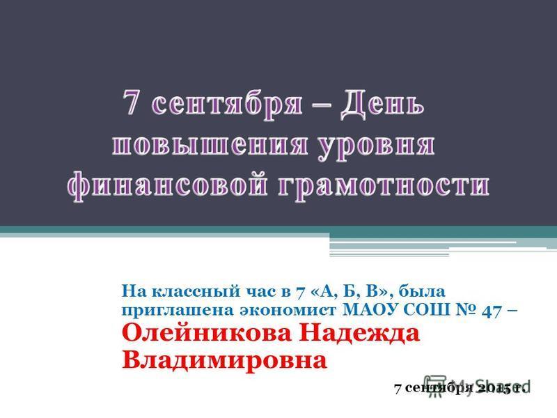 На классный час в 7 «А, Б, В», была приглашена экономист МАОУ СОШ 47 – Олейникова Надежда Владимировна 7 сентября 2015 г.