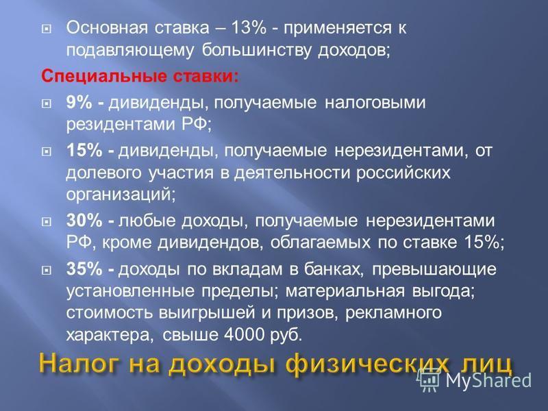 Основная ставка – 13% - применяется к подавляющему большинству доходов; Специальные ставки: 9% - дивиденды, получаемые налоговыми резидентами РФ; 15% - дивиденды, получаемые нерезидентами, от долевого участия в деятельности российских организаций; 30