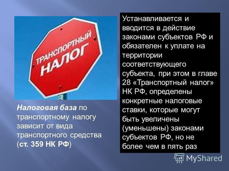 Устанавливается и вводится в действие законами субъектов РФ и обязателен к уплате на территории соответствующего субъекта, при этом в главе 28 «Транспортный налог» НК РФ, определены конкретные налоговые ставки, которые могут быть увеличены (уменьшены