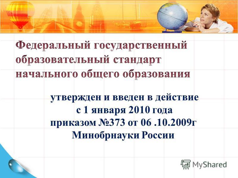 утвержден и введен в действие с 1 января 2010 года приказом 373 от 06.10.2009 г Минобрнауки России