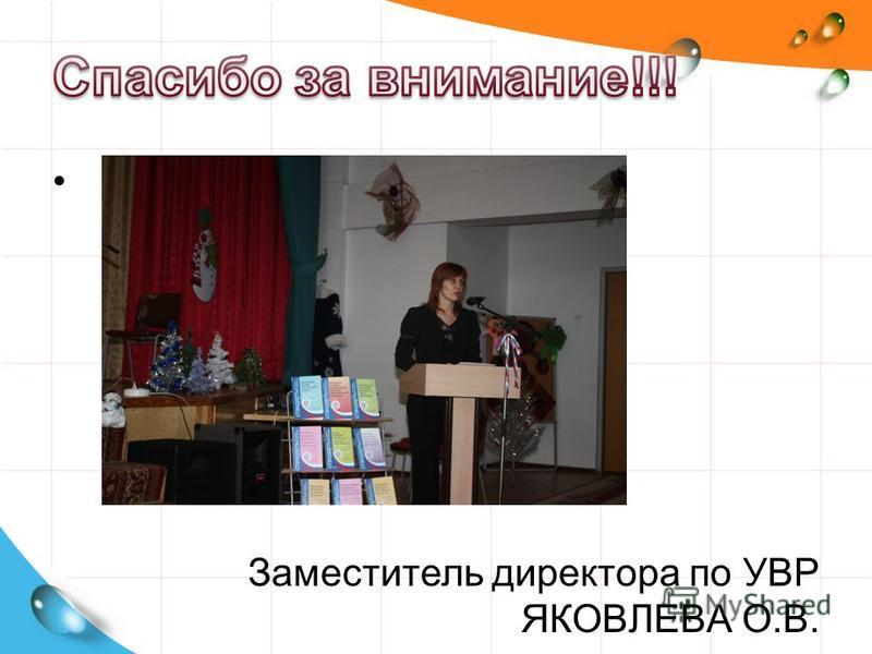 Заместитель директора по УВР ЯКОВЛЕВА О.В.