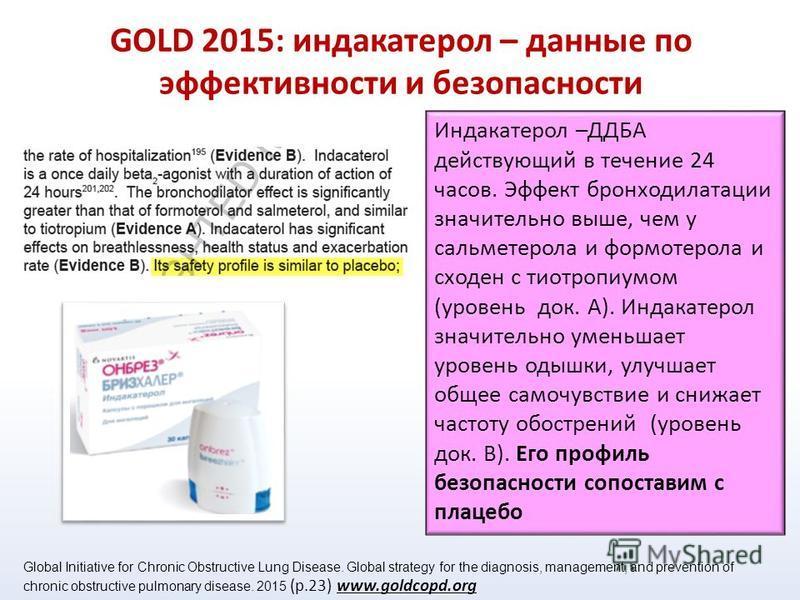 GOLD 2015: индакатерол – данные по эффективности и безопасности Индакатерол –ДДБА действующий в течение 24 часов. Эффект бронходилатации значительно выше, чем у сальметерола и формотерола и сходен с тиотропиумом (уровень док. А). Индакатерол значител