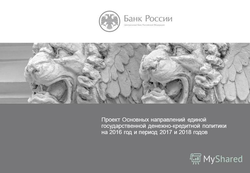 ОСНОВНЫЕ НАПРАВЛЕНИЯ ДЕНЕЖНО- КРЕДИТНОЙ ПОЛИТИКИ НА 2016 ГОД И ПЕРИОД 2017 И 2018 ГОДОВ Проект Основных направлений единой государственной денежно-кредитной политики на 2016 год и период 2017 и 2018 годов