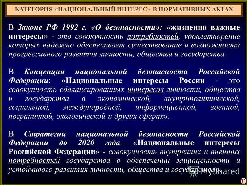 11 В Законе РФ 1992 г. «О безопасности»: «жизненно важные интересы» - это совокупность потребностей, удовлетворение которых надежно обеспечивает существование и возможности прогрессивного развития личности, общества и государства. В Концепции национа