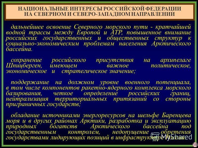 19 НАЦИОНАЛЬНЫЕ ИНТЕРЕСЫ РОССИЙСКОЙ ФЕДЕРАЦИИ НА СЕВЕРНОМ И СЕВЕРО-ЗАПАДНОМ НАПРАВЛЕНИИ дальнейшее освоение Северного морского пути - кратчайшей водной трассы между Европой и АТР, повышенное внимание российских государственных и общественных структур