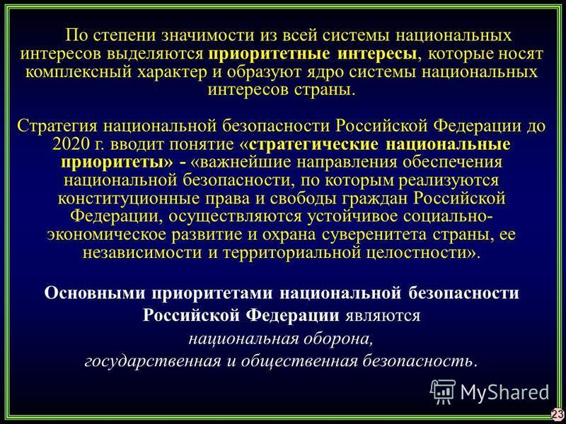 23 По степени значимости из всей системы национальных интересов выделяются приоритетные интересы, которые носят комплексный характер и образуют ядро системы национальных интересов страны. Стратегия национальной безопасности Российской Федерации до 20
