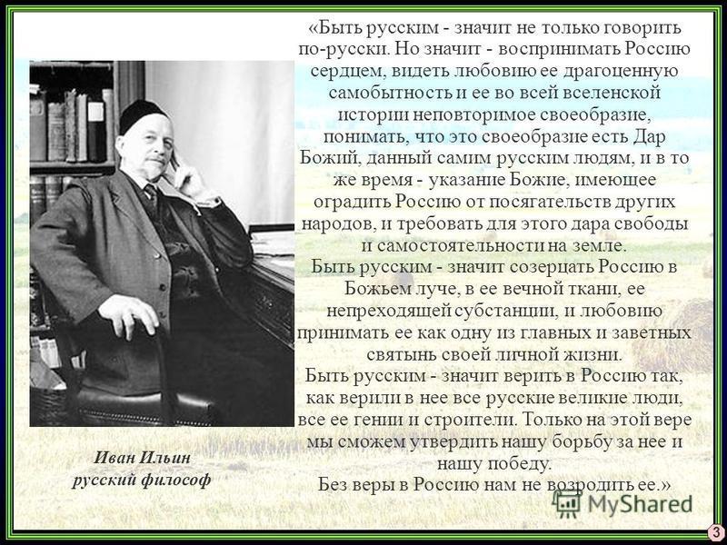 3 «Быть русским - значит не только говорить по-русски. Но значит - воспринимать Россию сердцем, видеть любови ее драгоценную самобытность и ее во всей вселенской истории неповторимое своеобразие, понимать, что это своеобразие есть Дар Божий, данный с