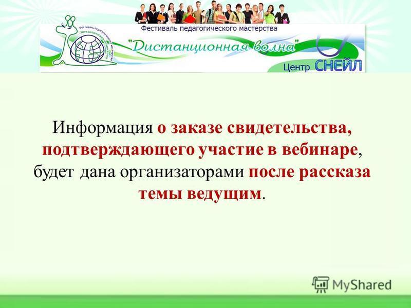 Информация о заказе свидетельства, подтверждающего участие в вебинаре, будет дана организаторами после рассказа темы ведущим.