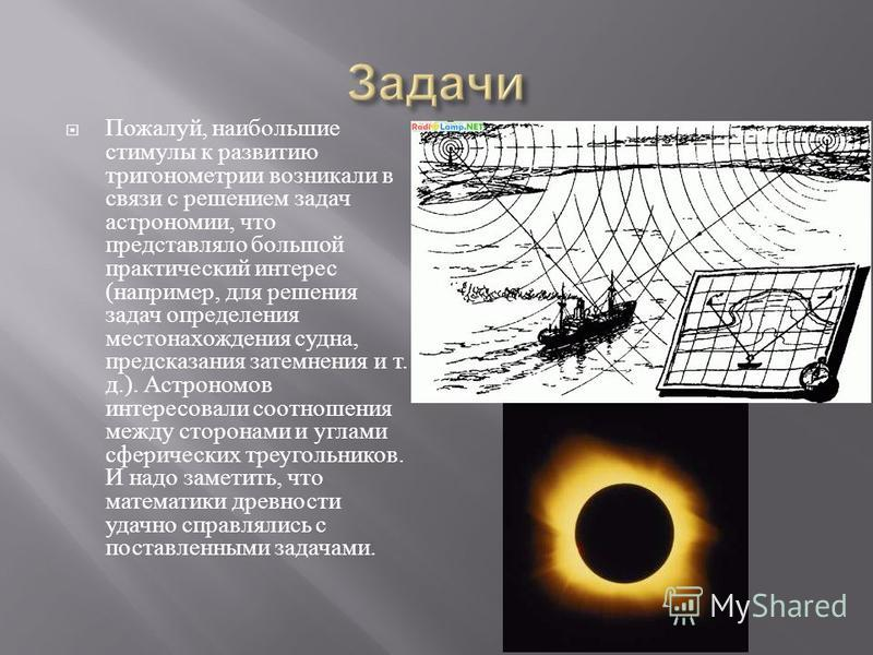 Пожалуй, наибольшие стимулы к развитию тригонометрии возникали в связи с решением задач астрономии, что представляло большой практический интерес ( например, для решения задач определения местонахождения судна, предсказания затемнения и т. д.). Астро