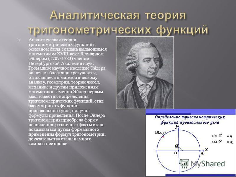 Аналитическая теория тригонометрических функций в основном была создана выдающимся математиком XVIII веке Леонардом Эйлером (1707-1783) членом Петербургской Академии наук. Громадное научное наследие Эйлера включает блестящие результаты, относящиеся к