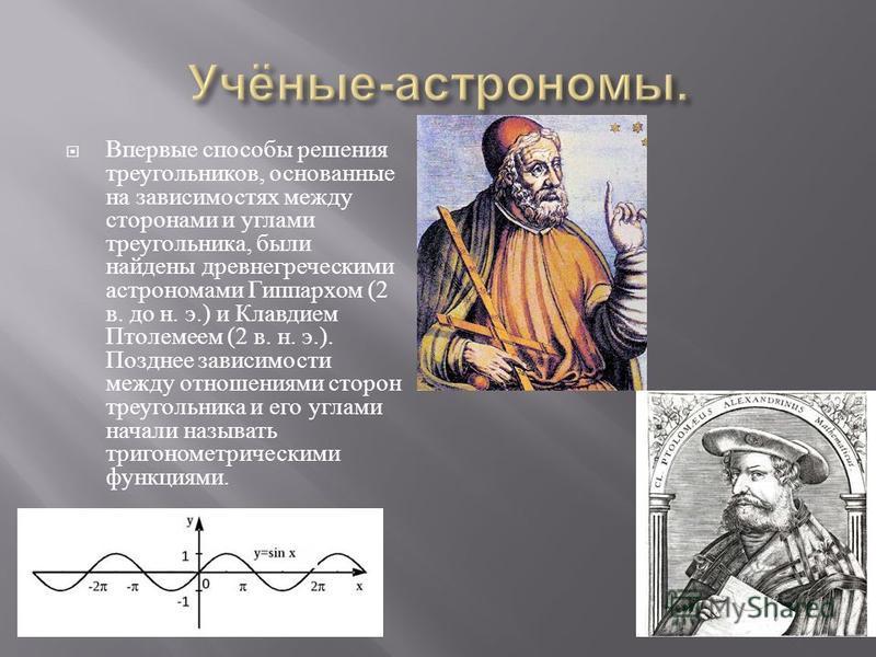 Впервые способы решения треугольников, основанные на зависимостях между сторонами и углами треугольника, были найдены древнегреческими астрономами Гиппархом (2 в. до н. э.) и Клавдием Птолемеем (2 в. н. э.). Позднее зависимости между отношениями стор