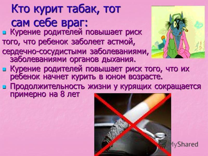 Кто курит табак, тот сам себе враг: Курение родителей повышает риск Курение родителей повышает риск того, что ребенок заболеет астмой, сердечно-сосудистыми заболеваниями, заболеваниями органов дыхания. Курение родителей повышает риск того, что их реб