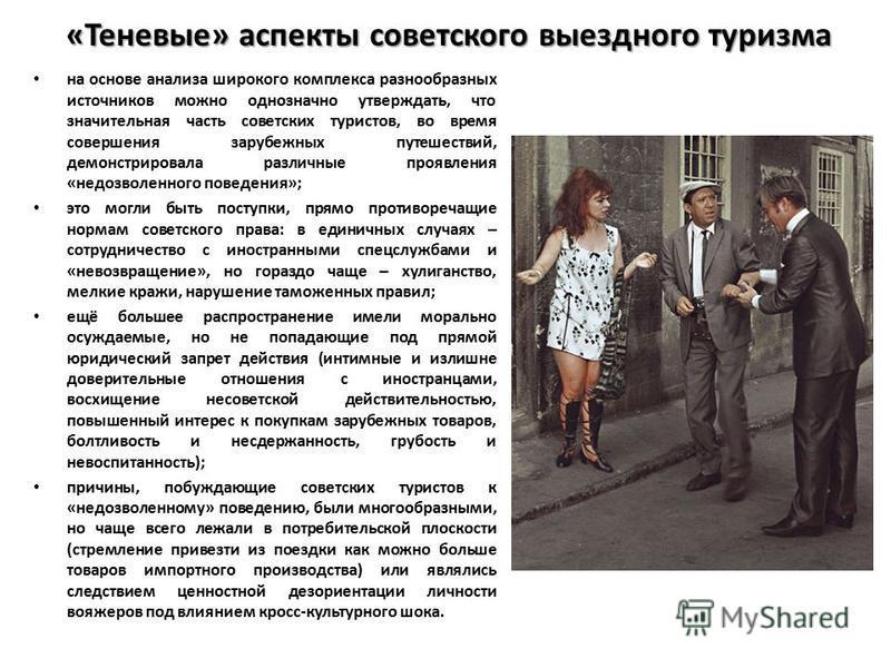 «Теневые» аспекты советского выездного туризма на основе анализа широкого комплекса разнообразных источников можно однозначно утверждать, что значительная часть советских туристов, во время совершения зарубежных путешествий, демонстрировала различные