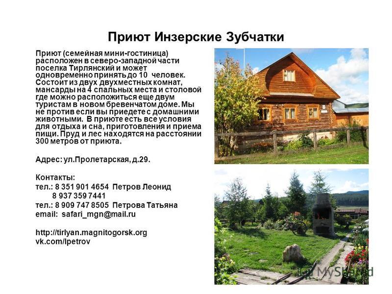Приют Инзерские Зубчатки Приют (семейная мини-гостиница) расположен в северо-западной части поселка Тирлянский и может одновременно принять до 10 человек. Состоит из двух двухместных комнат, мансарды на 4 спальных места и столовой где можно расположи