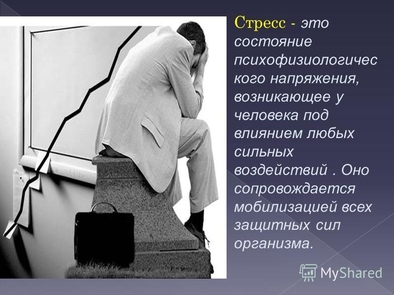 Стресс - это состояние психофизиологического напряжения, возникающее у человека под влиянием любых сильных воздействий. Оно сопровождается мобилизацией всех защитных сил организма.