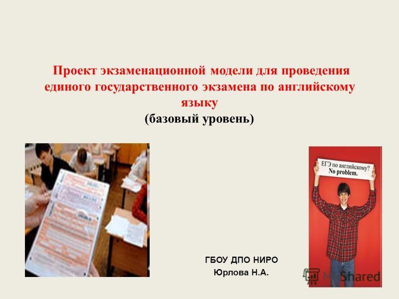 Проект экзаменационной модели для проведения единого государственного экзамена по английскому языку (базовый уровень) ГБОУ ДПО НИРО Юрлова Н.А.