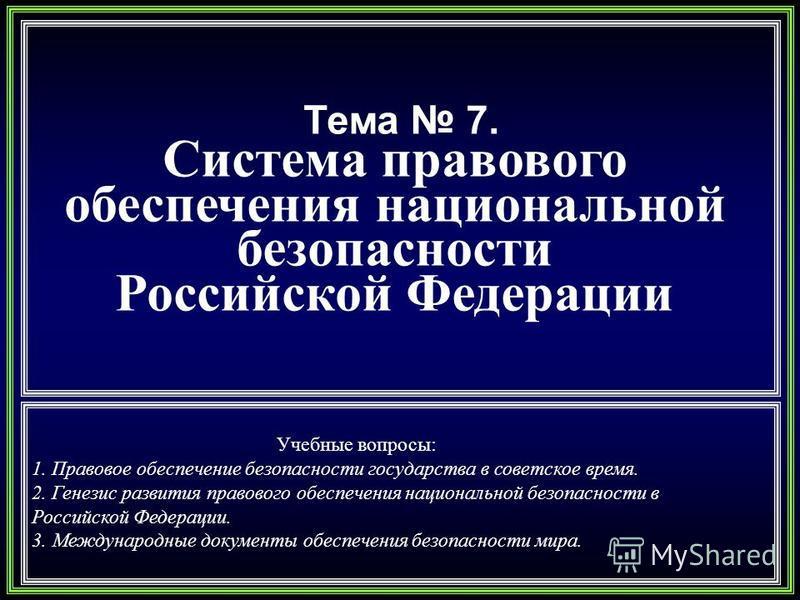 Тема 7. Система правового обеспечения национальной безопасности Российской Федерации Учебные вопросы: 1. Правовое обеспечение безопасности государства в советское время. 2. Генезис развития правового обеспечения национальной безопасности в Российской