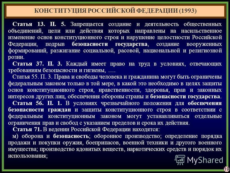 19 КОНСТИТУЦИЯ РОССИЙСКОЙ ФЕДЕРАЦИИ (1993) Статья 13. П. 5. Запрещается создание и деятельность общественных объединений, цели или действия которых направлены на насильственное изменение основ конституционного строя и нарушение целостности Российской