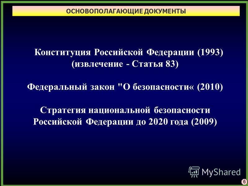 ОСНОВОПОЛАГАЮЩИЕ ДОКУМЕНТЫ 6 Конституция Российской Федерации (1993) (извлечение - Статья 83) Федеральный закон О безопасности« (2010) Стратегия национальной безопасности Российской Федерации до 2020 года (2009)