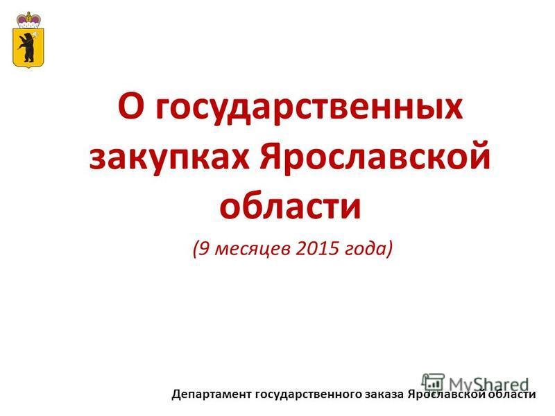 Департамент государственного заказа Ярославской области О государственных закупках Ярославской области (9 месяцев 2015 года)