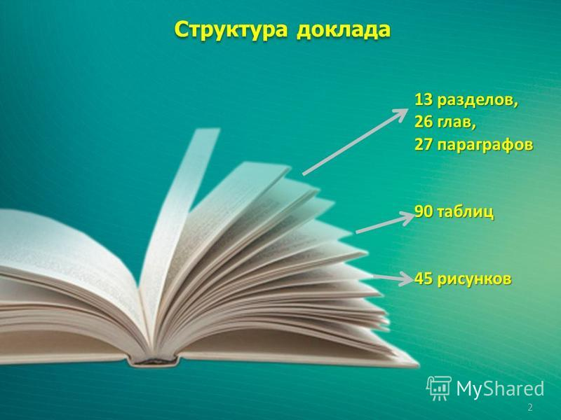 2 13 разделов, 26 глав, 27 параграфов 90 таблиц 45 рисунков Структура доклада