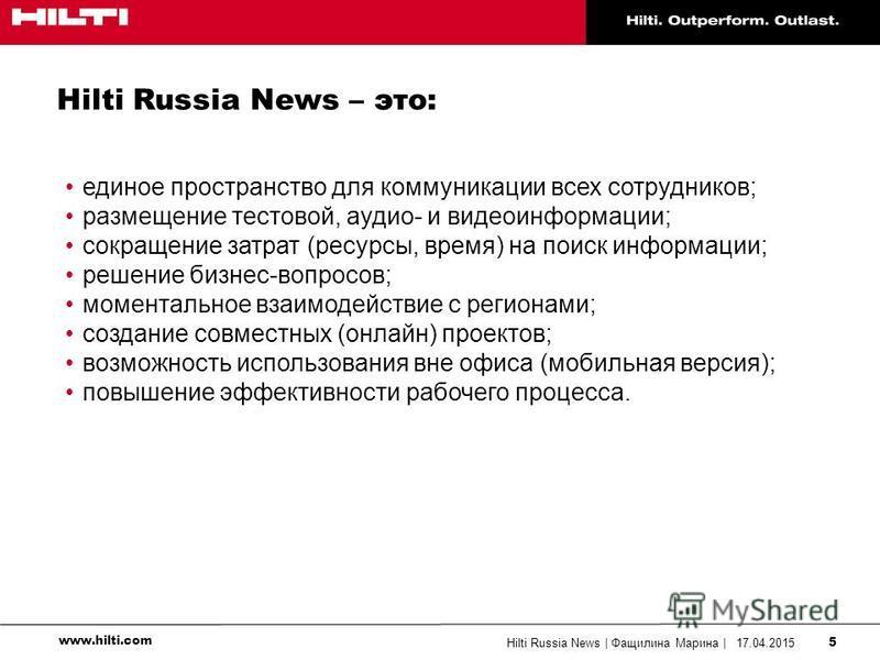 www.hilti.com 17.04.2015Hilti Russia News | Фащилина Марина | 5 Hilti Russia News – это: единое пространство для коммуникации всех сотрудников; размещение тестовой, аудио- и видеоинформации; сокращение затрат (ресурсы, время) на поиск информации; реш