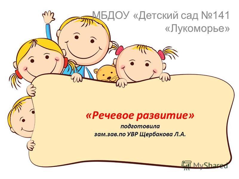 «Речевое развитие» подготовила зам.зав.по УВР Щербакова Л.А. МБДОУ «Детский сад 141 «Лукоморье»
