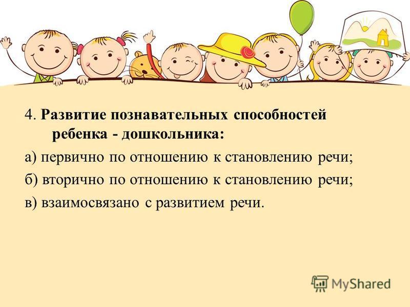4. Развитие познавательных способностей ребенка - дошкольника: а) первично по отношению к становлению речи; б) вторично по отношению к становлению речи; в) взаимосвязано с развитием речи.
