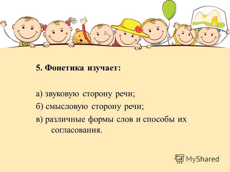 5. Фонетика изучает: а) звуковую сторону речи; б) смысловую сторону речи; в) различные формы слов и способы их согласования.