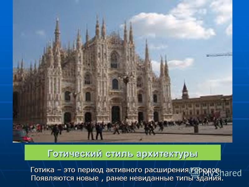 Готический стиль архитектуры Готика – это период активного расширения городов. Появляются новые, ранее невиданные типы здания.