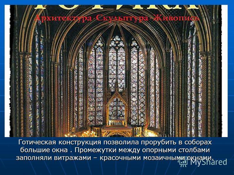 Готическая конструкция позволила прорубить в соборах большие окна. Промежутки между опорными столбами заполняли витражами – красочными мозаичными окнами.