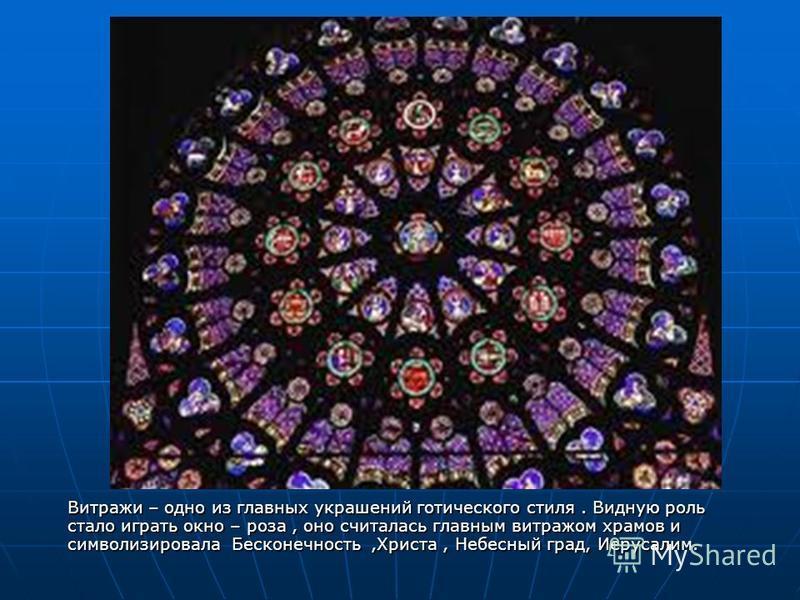 Витражи – одно из главных украшений готического стиля. Видную роль стало играть окно – роза, оно считалась главным витражом храмов и символизировала Бесконечность,Христа, Небесный град, Иерусалим.