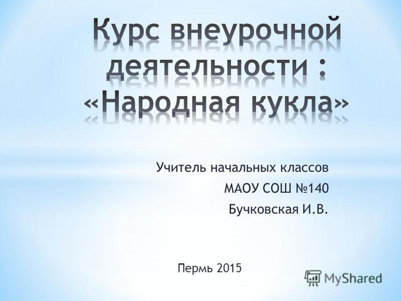 Учитель начальных классов МАОУ СОШ 140 Бучковская И.В. Пермь 2015