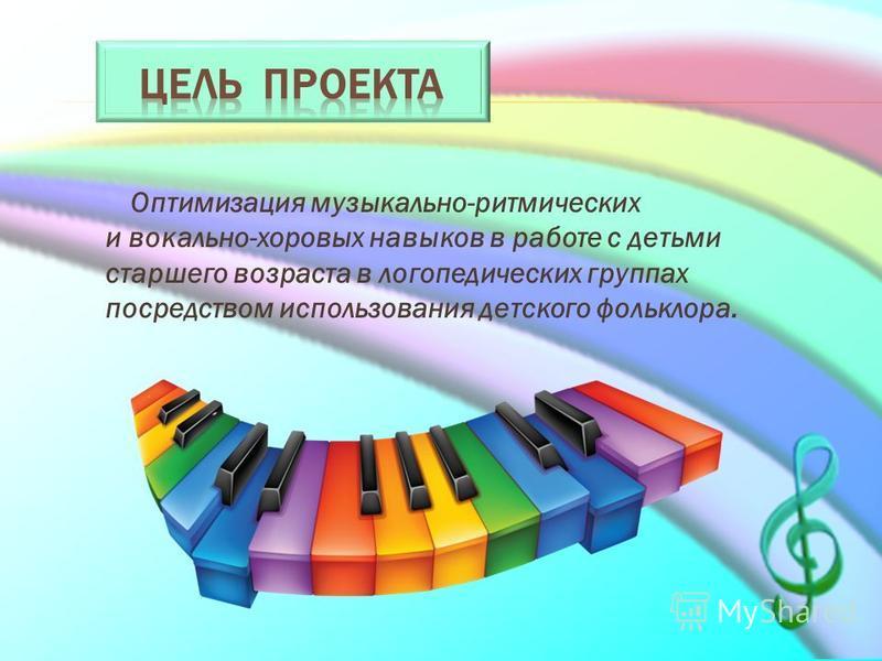 Оптимизация музыкально-ритмических и вокально-хоровых навыков в работе с детьми старшего возраста в логопедических группах посредством использования детского фольклора.