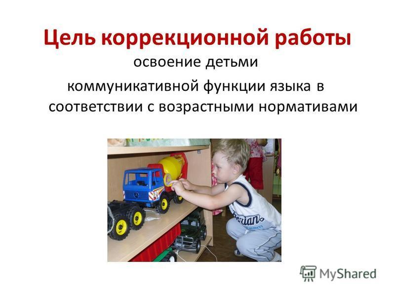 Цель коррекционной работы освоение детьми коммуникативной функции языка в соответствии с возрастными нормативами