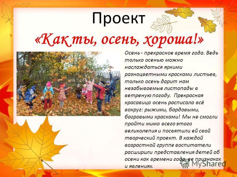 Проект «Как ты, осень, хороша!» Осень - прекрасное время года. Ведь только осенью можно наслаждаться яркими разноцветными красками листьев, только осень дарит нам незабываемые листопады в ветреную погоду. Прекрасная красавица осень расписала всё вокр