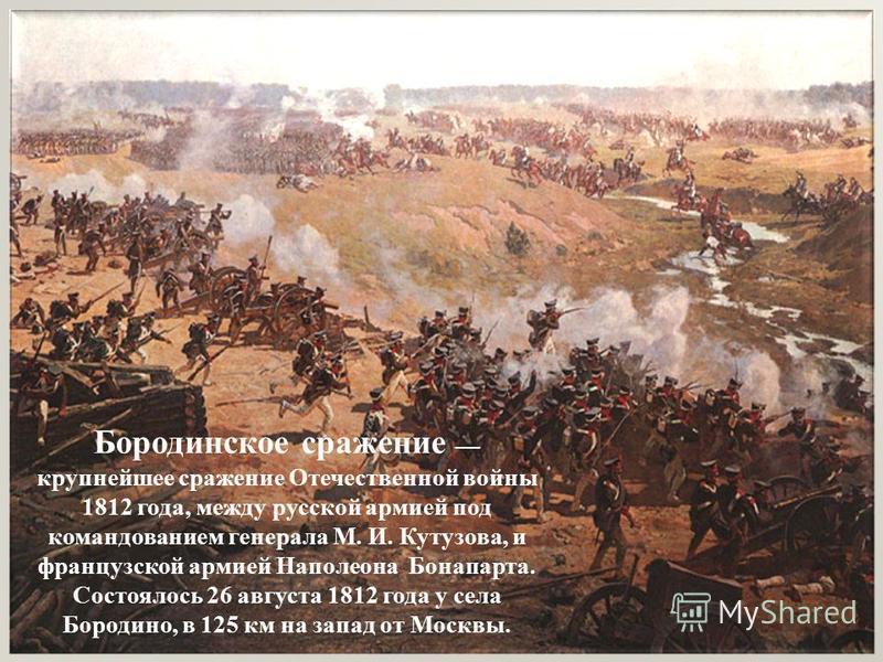 Бородинское сражение крупнейшее сражение Отечественной войны 1812 года, между русской армией под командованием генерала М. И. Кутузова, и французской армией Наполеона Бонапарта. Состоялось 26 августа 1812 года у села Бородино, в 125 км на запад от Мо