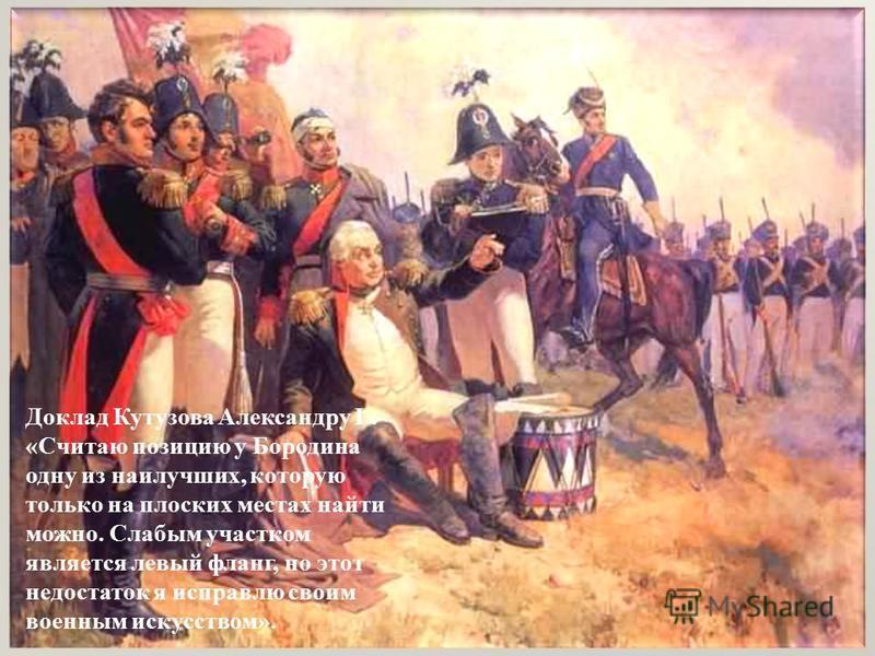 Доклад Кутузова Александру I : «Считаю позицию у Бородина одну из наилучших, которую только на плоских местах найти можно. Слабым участком является левый фланг, но этот недостаток я исправлю своим военным искусством».