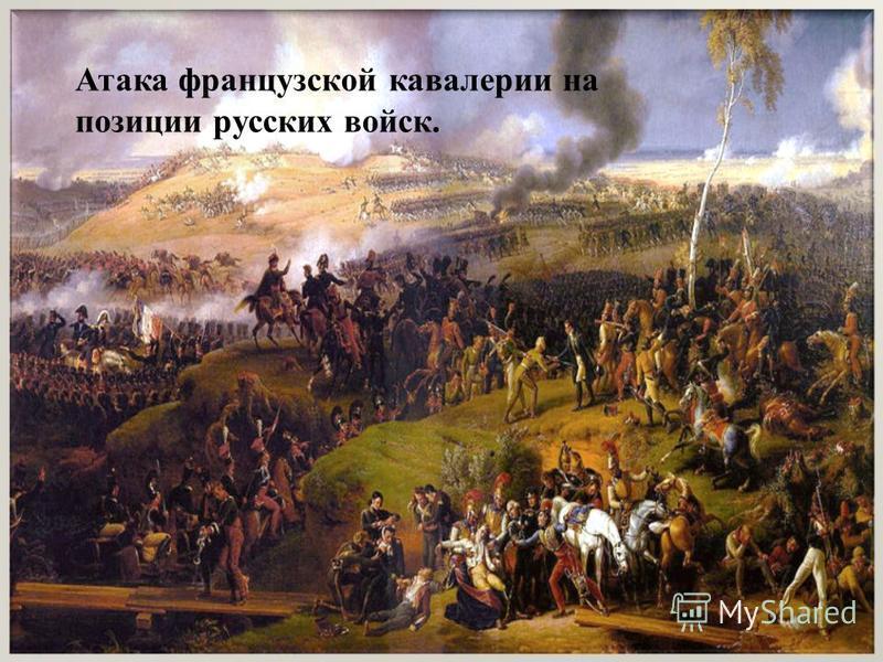 Атака французской кавалерии на позиции русских войск.