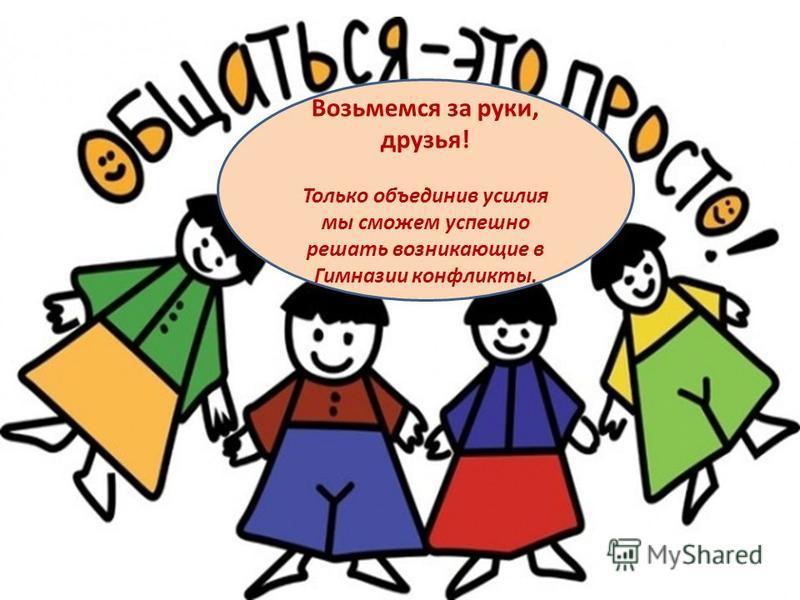 Возьмемся за руки, друзья! Только объединив усилия мы сможем успешно решать возникающие в Гимназии конфликты.