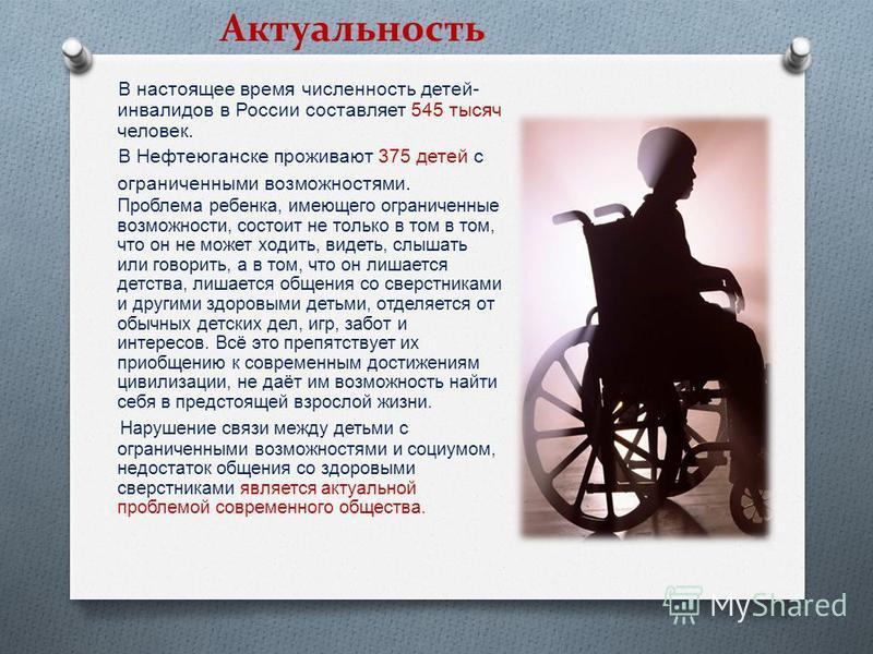 В настоящее время численность детей - инвалидов в России составляет 545 тысяч человек. В Нефтеюганске проживают 375 детей с ограниченными возможностями. Проблема ребенка, имеющего ограниченные возможности, состоит не только в том в том, что он не мож