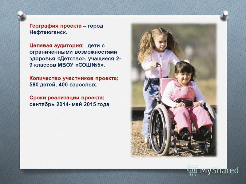 География проекта – город Нефтеюганск. Целевая аудитория : дети с ограниченными возможностями здоровья « Детство », учащиеся 2- 9 классов МБОУ « СОШ 5». Количество участников проекта : 580 детей, 400 взрослых. Сроки реализации проекта : сентябрь 2014