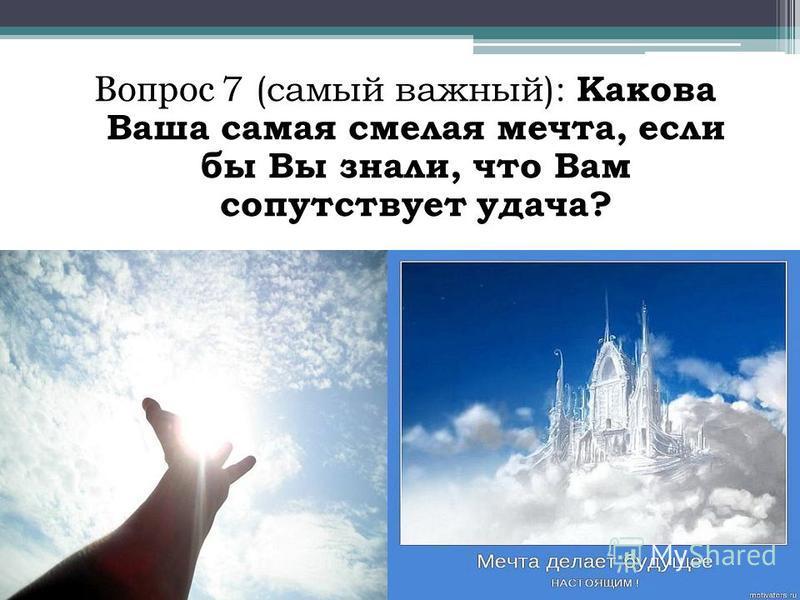 Вопрос 7 (самый важный): Какова Ваша самая смелая мечта, если бы Вы знали, что Вам сопутствует удача?