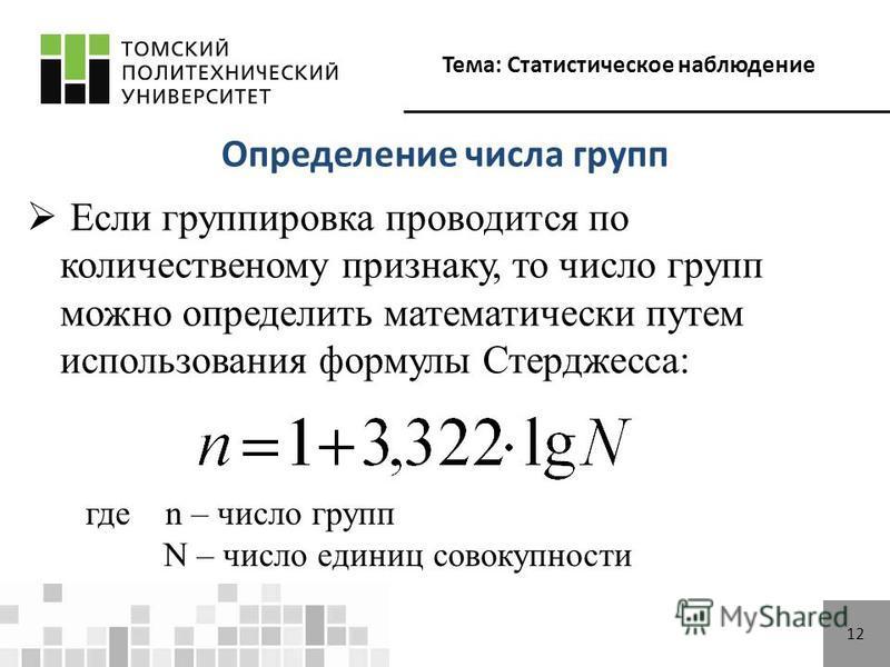 Тема: Статистическое наблюдение 1212 Определение числа групп Если группировка проводится по количественному признаку, то число групп можно определить математически путем использования формулы Стерджесса: где n – число групп N – число единиц совокупно