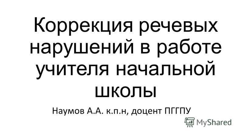 Коррекция речевых нарушений в работе учителя начальной школы Наумов А.А. к.п.н, доцент ПГГПУ