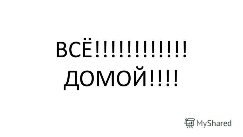 ВСЁ!!!!!!!!!!!! ДОМОЙ!!!!