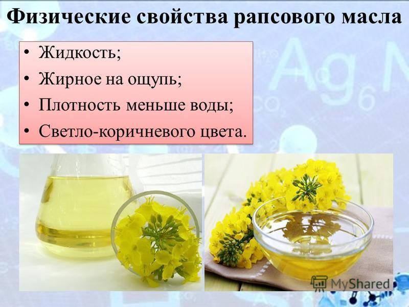 Физические свойства рапсового масла Жидкость; Жирное на ощупь; Плотность меньше воды; Светло-коричневого цвета.