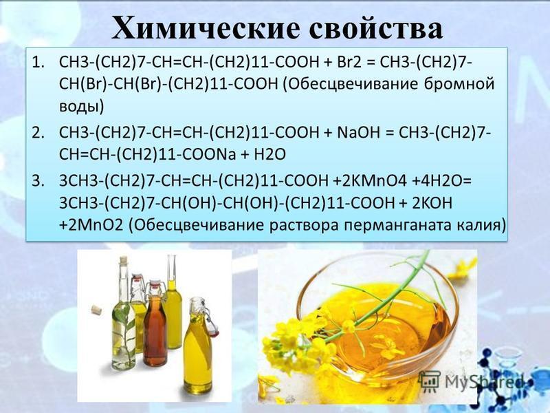 Химические свойства 1.CH3-(CH2)7-CH=CH-(CH2)11-COOH + Br2 = CH3-(CH2)7- CH(Br)-CH(Br)-(CH2)11-COOH (Обесцвечивание бромной воды) 2.CH3-(CH2)7-CH=CH-(CH2)11-COOH + NaOH = CH3-(CH2)7- CH=CH-(CH2)11-COONa + H2O 3.3CH3-(CH2)7-CH=CH-(CH2)11-COOH +2KMnO4 +