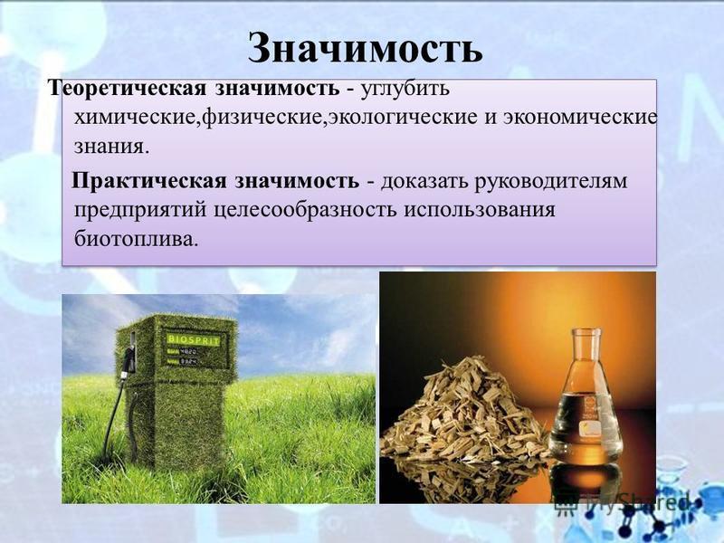 Значимость Теоретическая значимость - углубить химические,физические,экологические и экономические знания. Практическая значимость - доказать руководителям предприятий целесообразность использования биотоплива.