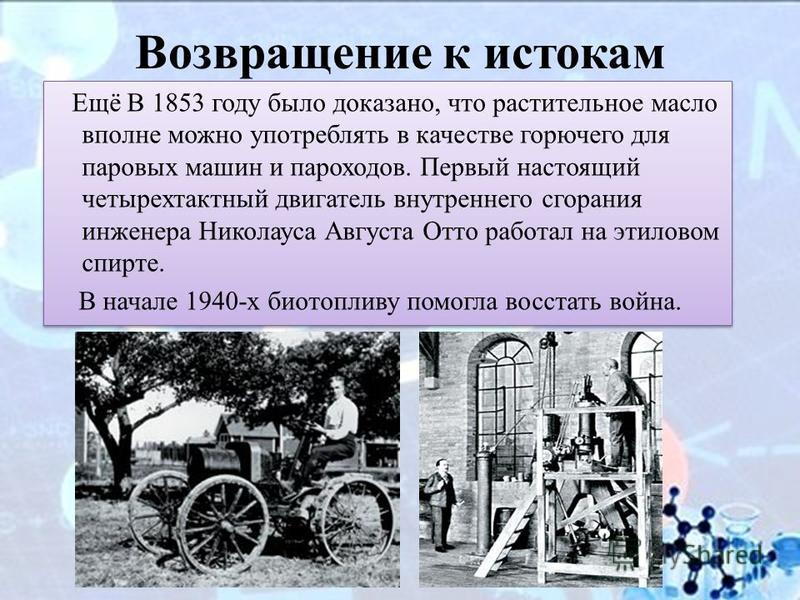 Возвращение к истокам Ещё В 1853 году было доказано, что растительное масло вполне можно употреблять в качестве горючего для паровых машин и пароходов. Первый настоящий четырехтактный двигатель внутреннего сгорания инженера Николауса Августа Отто раб